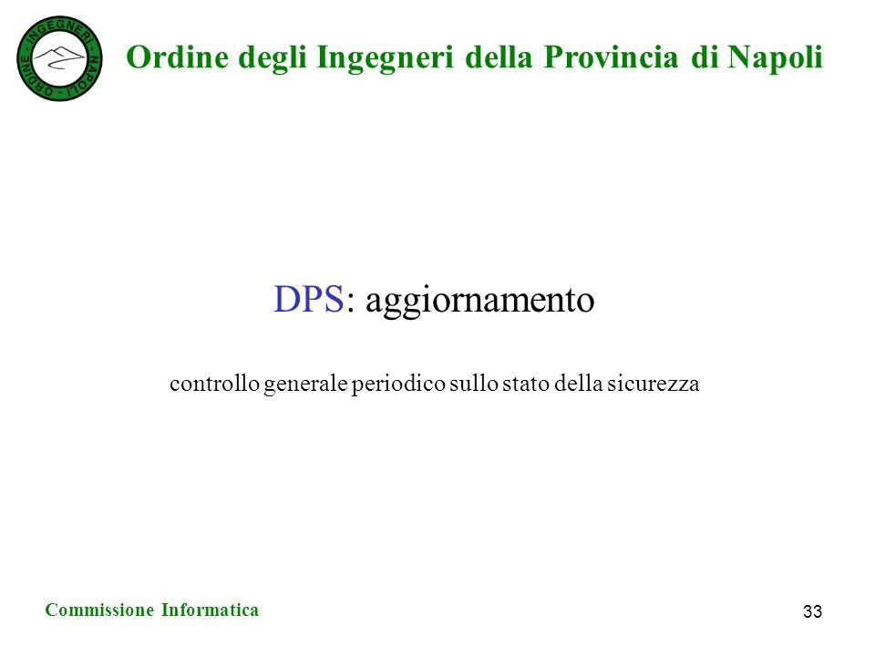 Ordine degli Ingegneri della Provincia di Napoli Commissione Informatica 33 DPS: aggiornamento controllo generale periodico sullo stato della sicurezza