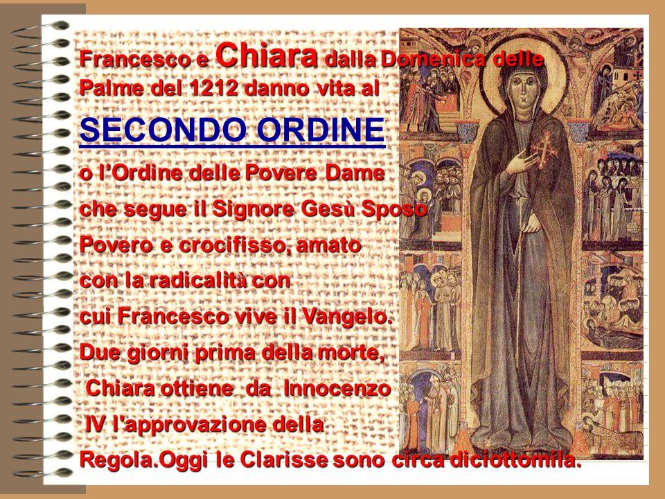 Francesco e Chiara dalla Domenica delle Palme del 1212 danno vita al SECONDO ORDINE o lOrdine delle Povere Dame che segue il Signore Ges ù Sposo Povero e crocifisso, amato con la radicalit à con cui Francesco vive il Vangelo.