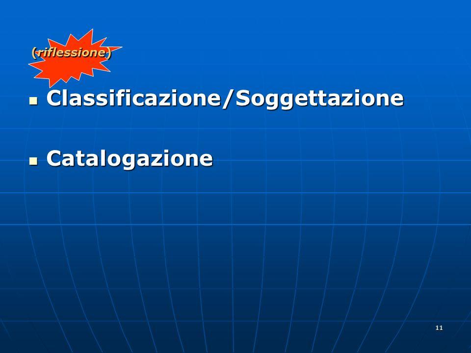 11 (riflessione) Classificazione/Soggettazione Classificazione/Soggettazione Catalogazione Catalogazione
