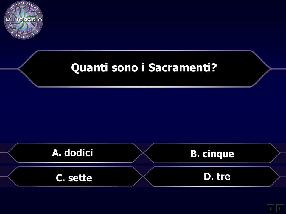 Quanti sono i Sacramenti? A. dodici B. cinque LF D. tre C. sette