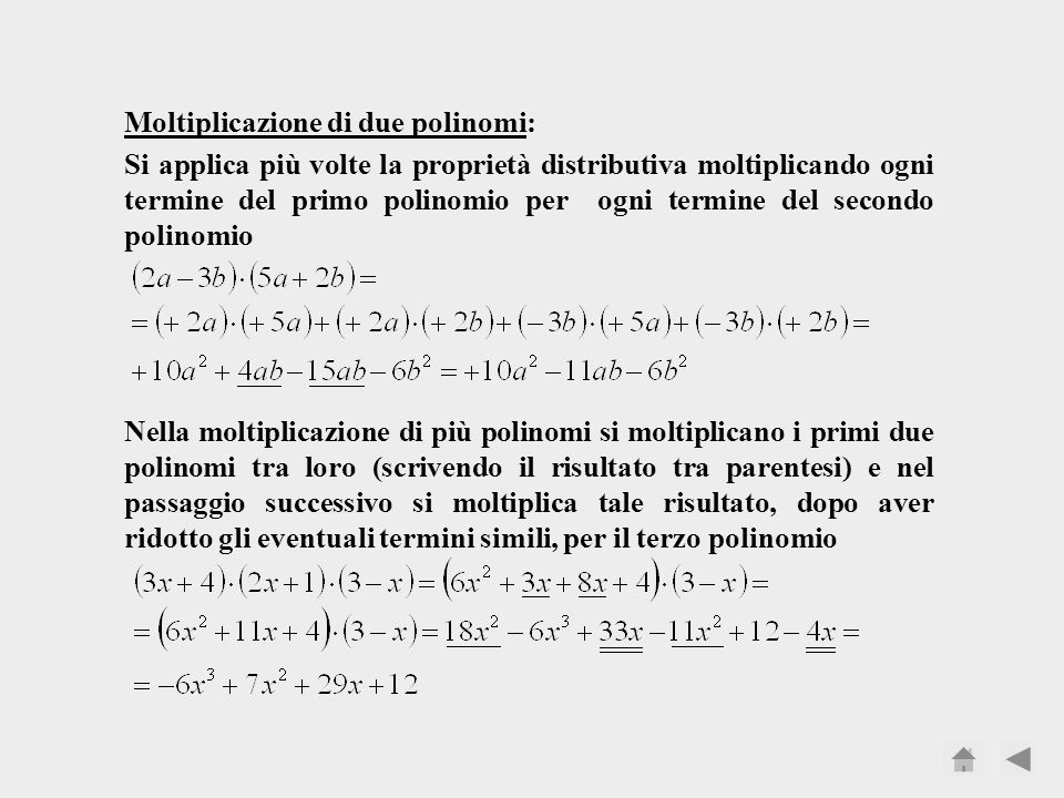 Moltiplicazione di due polinomi: Si applica più volte la proprietà distributiva moltiplicando ogni termine del primo polinomio per ogni termine del secondo polinomio Nella moltiplicazione di più polinomi si moltiplicano i primi due polinomi tra loro (scrivendo il risultato tra parentesi) e nel passaggio successivo si moltiplica tale risultato, dopo aver ridotto gli eventuali termini simili, per il terzo polinomio