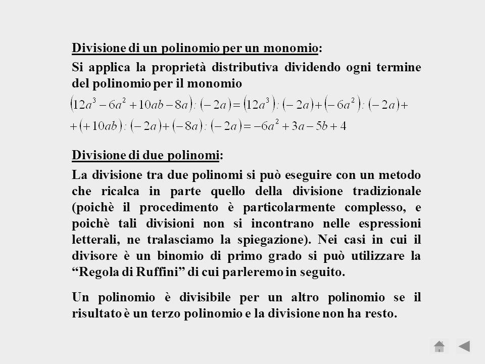 Divisione di un polinomio per un monomio: Si applica la proprietà distributiva dividendo ogni termine del polinomio per il monomio Divisione di due polinomi: La divisione tra due polinomi si può eseguire con un metodo che ricalca in parte quello della divisione tradizionale (poichè il procedimento è particolarmente complesso, e poichè tali divisioni non si incontrano nelle espressioni letterali, ne tralasciamo la spiegazione).