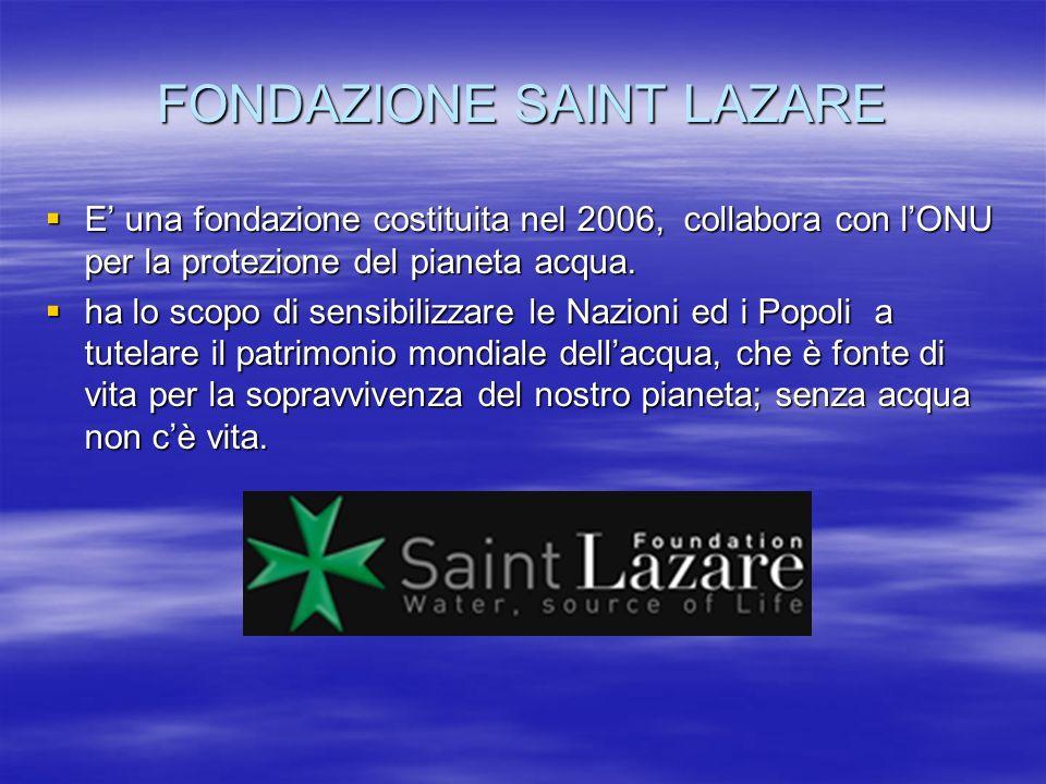 FONDAZIONE SAINT LAZARE E una fondazione costituita nel 2006, collabora con lONU per la protezione del pianeta acqua. E una fondazione costituita nel