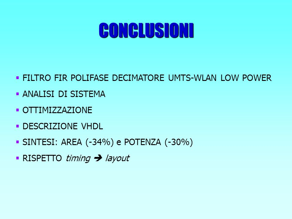 CONCLUSIONI FILTRO FIR POLIFASE DECIMATORE UMTS-WLAN LOW POWER ANALISI DI SISTEMA OTTIMIZZAZIONE DESCRIZIONE VHDL SINTESI: AREA (-34%) e POTENZA (-30%) RISPETTO timing layout