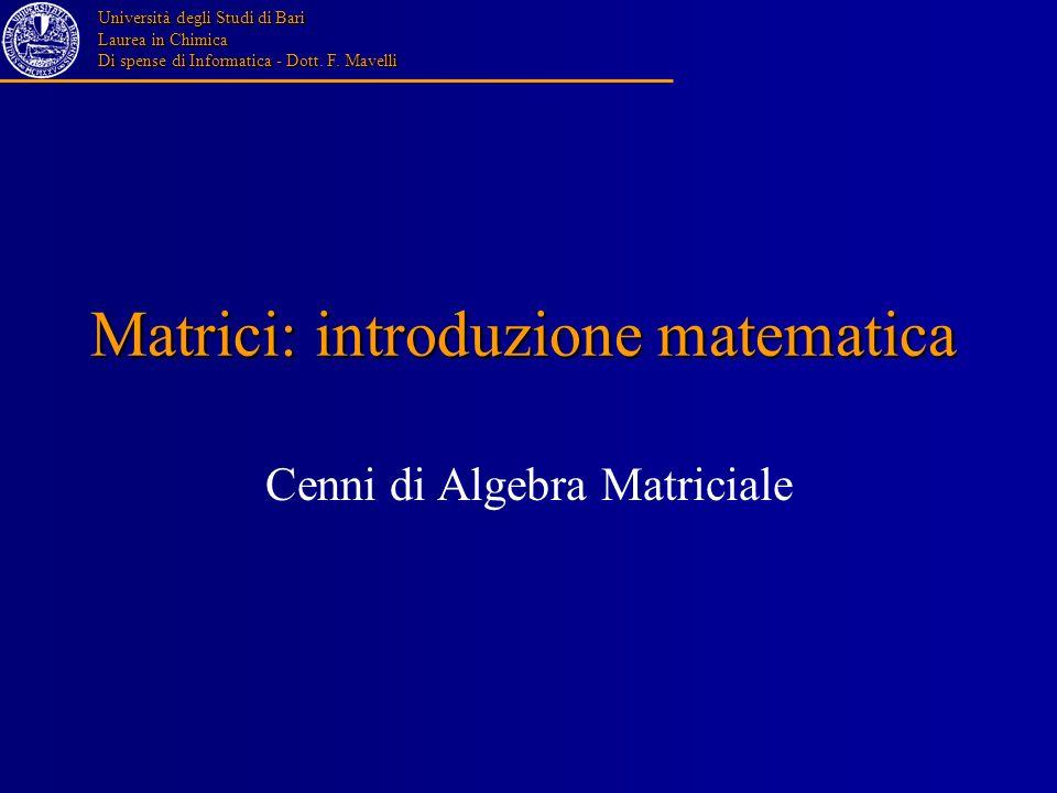 Università degli Studi di Bari Laurea in Chimica Di spense di Informatica - Dott. F. Mavelli Matrici: introduzione matematica Cenni di Algebra Matrici