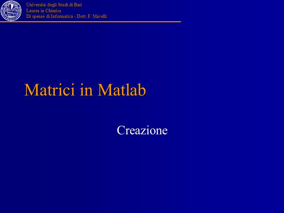 Università degli Studi di Bari Laurea in Chimica Di spense di Informatica - Dott. F. Mavelli Matrici in Matlab Creazione