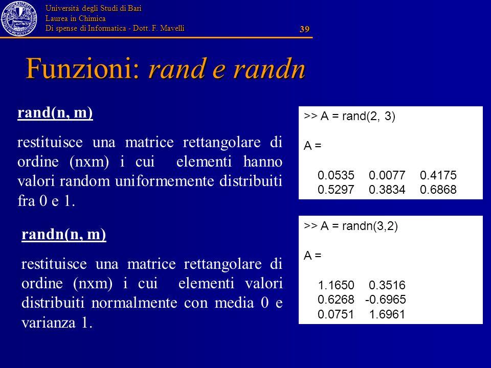 Università degli Studi di Bari Laurea in Chimica Di spense di Informatica - Dott. F. Mavelli 39 Funzioni: rand e randn rand(n, m) restituisce una matr