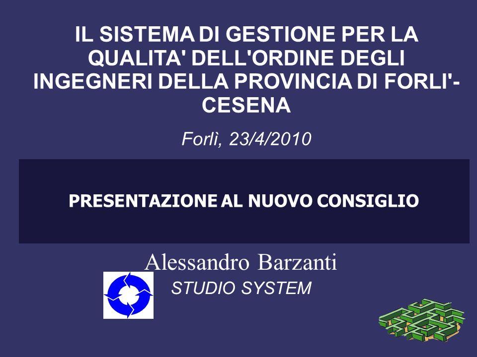 PRESENTAZIONE AL NUOVO CONSIGLIO Alessandro Barzanti STUDIO SYSTEM IL SISTEMA DI GESTIONE PER LA QUALITA DELL ORDINE DEGLI INGEGNERI DELLA PROVINCIA DI FORLI - CESENA Forlì, 23/4/2010