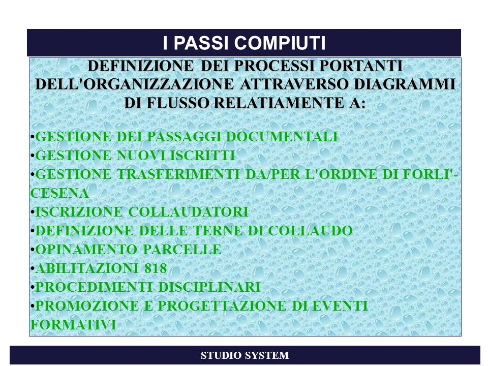 DEFINIZIONE DEI PROCESSI PORTANTI DELL ORGANIZZAZIONE ATTRAVERSO DIAGRAMMI DI FLUSSO RELATIAMENTE A: GESTIONE DEI PASSAGGI DOCUMENTALI GESTIONE NUOVI ISCRITTI GESTIONE TRASFERIMENTI DA/PER L ORDINE DI FORLI - CESENA ISCRIZIONE COLLAUDATORI DEFINIZIONE DELLE TERNE DI COLLAUDO OPINAMENTO PARCELLE ABILITAZIONI 818 PROCEDIMENTI DISCIPLINARI PROMOZIONE E PROGETTAZIONE DI EVENTI FORMATIVI I PASSI COMPIUTI STUDIO SYSTEM