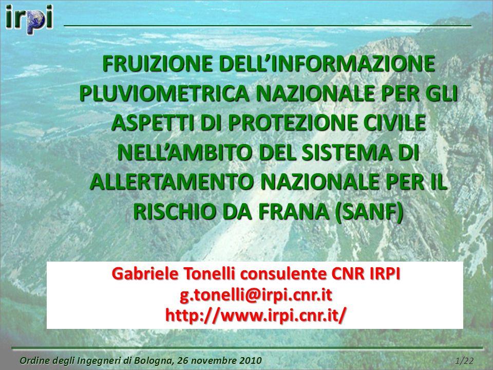 Ordine degli Ingegneri di Bologna, 26 novembre 2010 Ordine degli Ingegneri di Bologna, 26 novembre 2010 1/22 Gabriele Tonelli consulente CNR IRPI g.tonelli@irpi.cnr.it http://www.irpi.cnr.it/ FRUIZIONE DELLINFORMAZIONE PLUVIOMETRICA NAZIONALE PER GLI ASPETTI DI PROTEZIONE CIVILE NELLAMBITO DEL SISTEMA DI ALLERTAMENTO NAZIONALE PER IL RISCHIO DA FRANA (SANF)