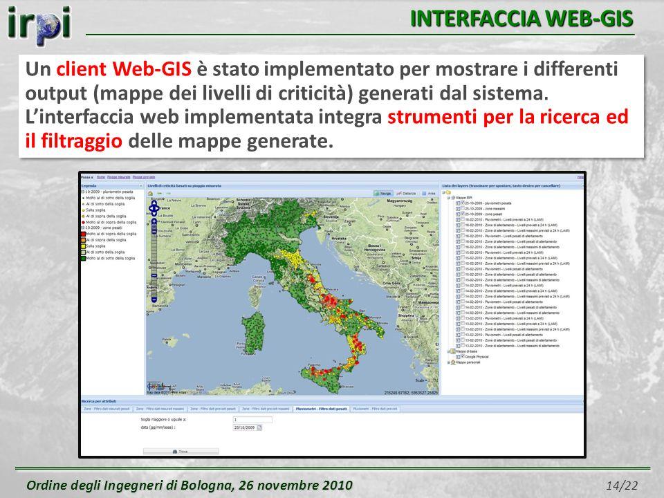 Ordine degli Ingegneri di Bologna, 26 novembre 2010 Ordine degli Ingegneri di Bologna, 26 novembre 2010 14/22 INTERFACCIA WEB-GIS Un client Web-GIS è stato implementato per mostrare i differenti output (mappe dei livelli di criticità) generati dal sistema.