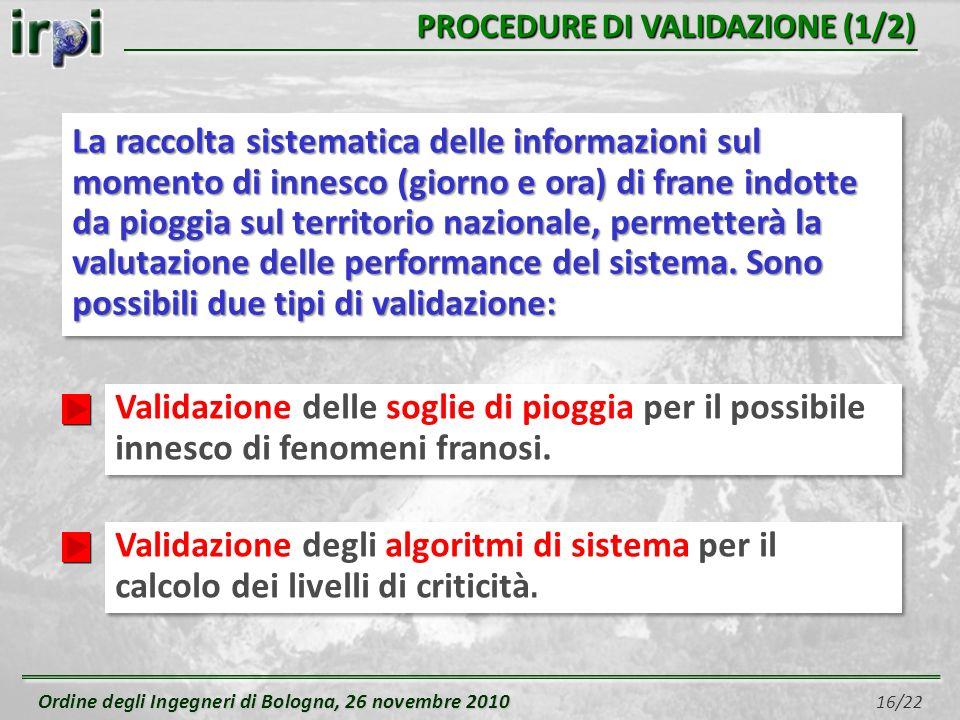 Ordine degli Ingegneri di Bologna, 26 novembre 2010 Ordine degli Ingegneri di Bologna, 26 novembre 2010 16/22 PROCEDURE DI VALIDAZIONE (1/2) Validazione degli algoritmi di sistema per il calcolo dei livelli di criticità.