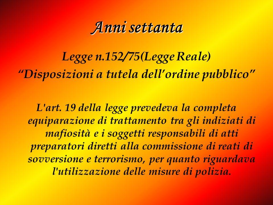 Anni settanta Legge n.152/75(Legge Reale) Disposizioni a tutela dellordine pubblico L'art. 19 della legge prevedeva la completa equiparazione di tratt