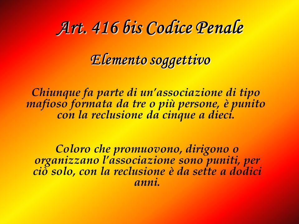 Art. 416 bis Codice Penale Elemento soggettivo Chiunque fa parte di unassociazione di tipo mafioso formata da tre o più persone, è punito con la reclu