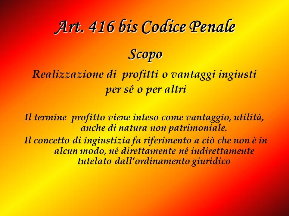 Art. 416 bis Codice Penale Realizzazione di profitti o vantaggi ingiusti per sé o per altri Il termine profitto viene inteso come vantaggio, utilità,