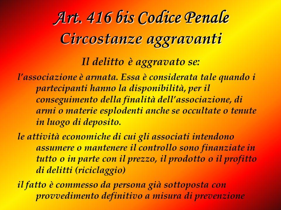 Art. 416 bis Codice Penale Circostanze aggravanti Il delitto è aggravato se: lassociazione è armata. Essa è considerata tale quando i partecipanti han