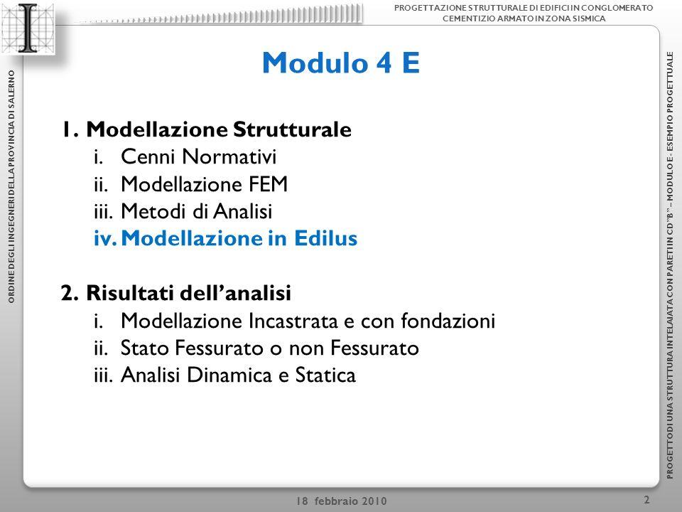 18 febbraio 2010 2 Modulo 4 E ORDINE DEGLI INGEGNERI DELLA PROVINCIA DI SALERNO PROGETTODI UNA STRUTTURA INTELAIATA CON PARETI IN CDB – MODULO E - ESEMPIO PROGETTUALE 1.Modellazione Strutturale i.Cenni Normativi ii.Modellazione FEM iii.Metodi di Analisi iv.Modellazione in Edilus 2.Risultati dellanalisi i.Modellazione Incastrata e con fondazioni ii.Stato Fessurato o non Fessurato iii.Analisi Dinamica e Statica PROGETTAZIONE STRUTTURALE DI EDIFICI IN CONGLOMERATO CEMENTIZIO ARMATO IN ZONA SISMICA