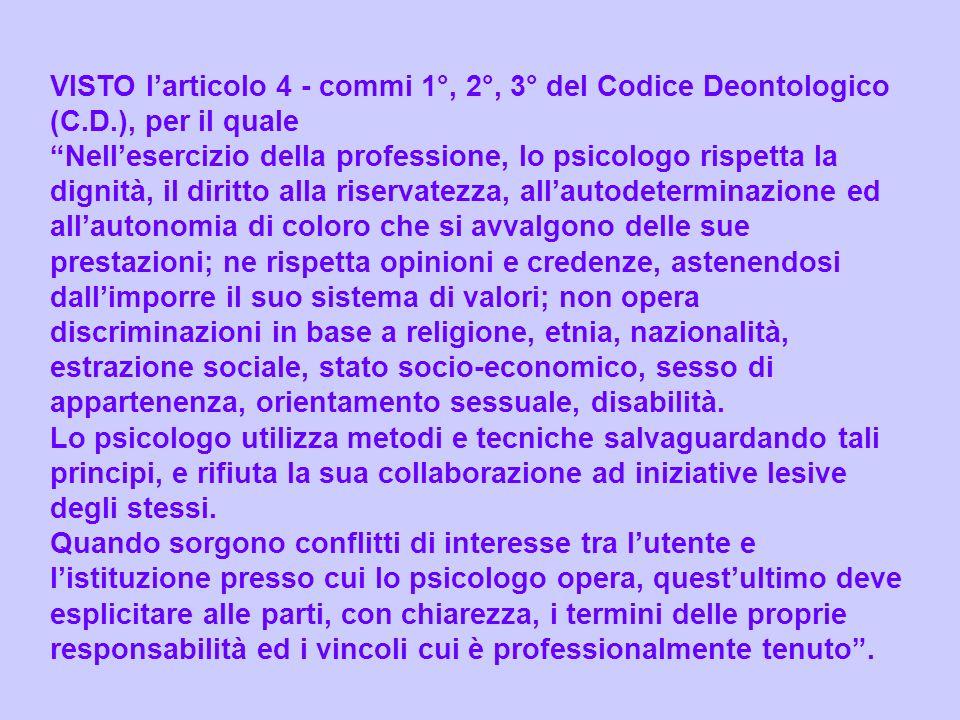 VISTO larticolo 4 - commi 1°, 2°, 3° del Codice Deontologico (C.D.), per il quale Nellesercizio della professione, lo psicologo rispetta la dignità, i