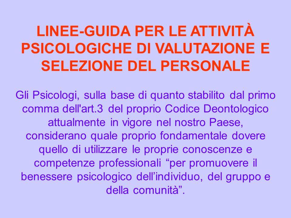Tale fondamentale principio, sicuramente alla base dell Etica e della Deontologia professionale degli Psicologi italiani, è da ritenersi valido in qualunque Area nella quale essi esercitino la propria atttività professionale: ovviamente nell ambito Clinico e Psicoterapeutico, in primo luogo, ma anche, ad esempio, nella Psicologia Sociale Applicata, in quella Scolastica, in quella Giuridica, nella Psicologia Militare, in quella Penitenziaria e così via, inclusa, ovviamente, la Psicologia del Lavoro e delle Organizzazioni.