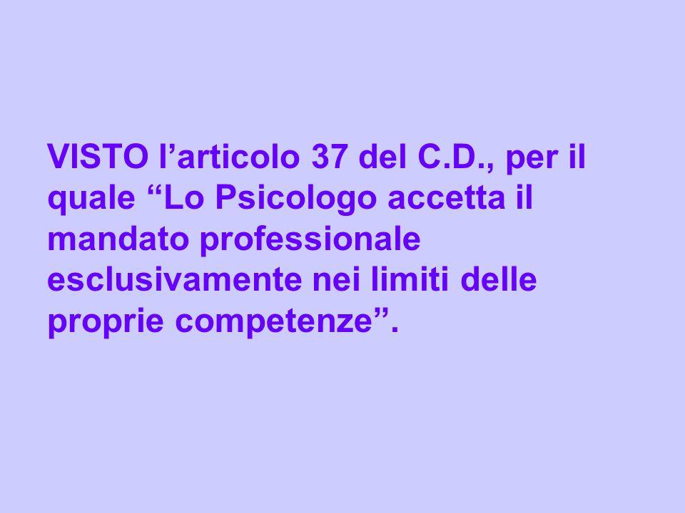 VISTO larticolo 37 del C.D., per il quale Lo Psicologo accetta il mandato professionale esclusivamente nei limiti delle proprie competenze.