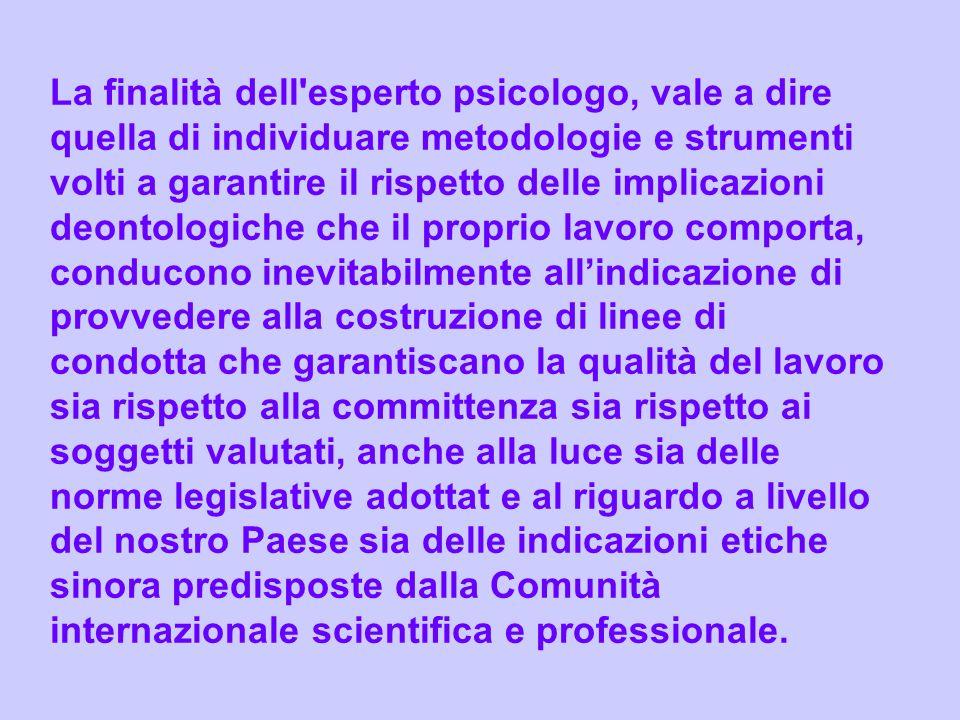 La finalità dell'esperto psicologo, vale a dire quella di individuare metodologie e strumenti volti a garantire il rispetto delle implicazioni deontol