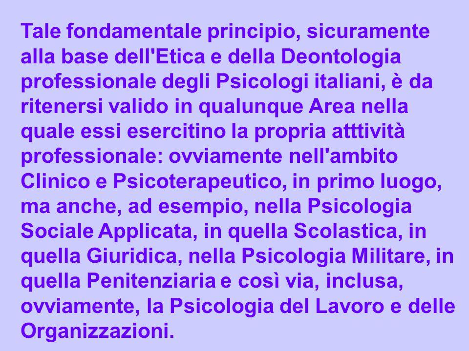 Tale fondamentale principio, sicuramente alla base dell'Etica e della Deontologia professionale degli Psicologi italiani, è da ritenersi valido in qua