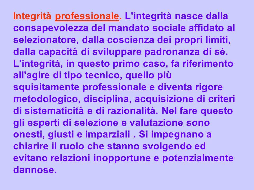 Integrità professionale. L'integrità nasce dalla consapevolezza del mandato sociale affidato al selezionatore, dalla coscienza dei propri limiti, dall
