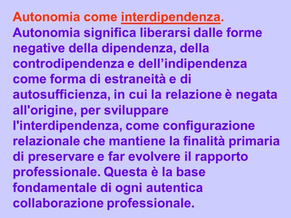 Autonomia come interdipendenza. Autonomia significa liberarsi dalle forme negative della dipendenza, della controdipendenza e dellindipendenza come fo