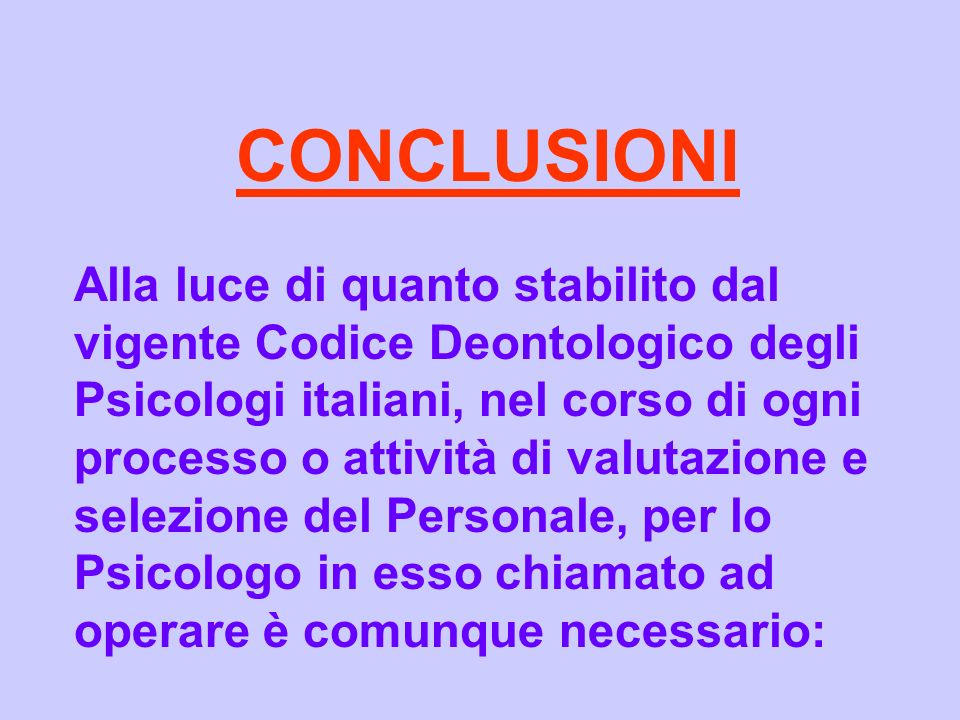 CONCLUSIONI Alla luce di quanto stabilito dal vigente Codice Deontologico degli Psicologi italiani, nel corso di ogni processo o attività di valutazio