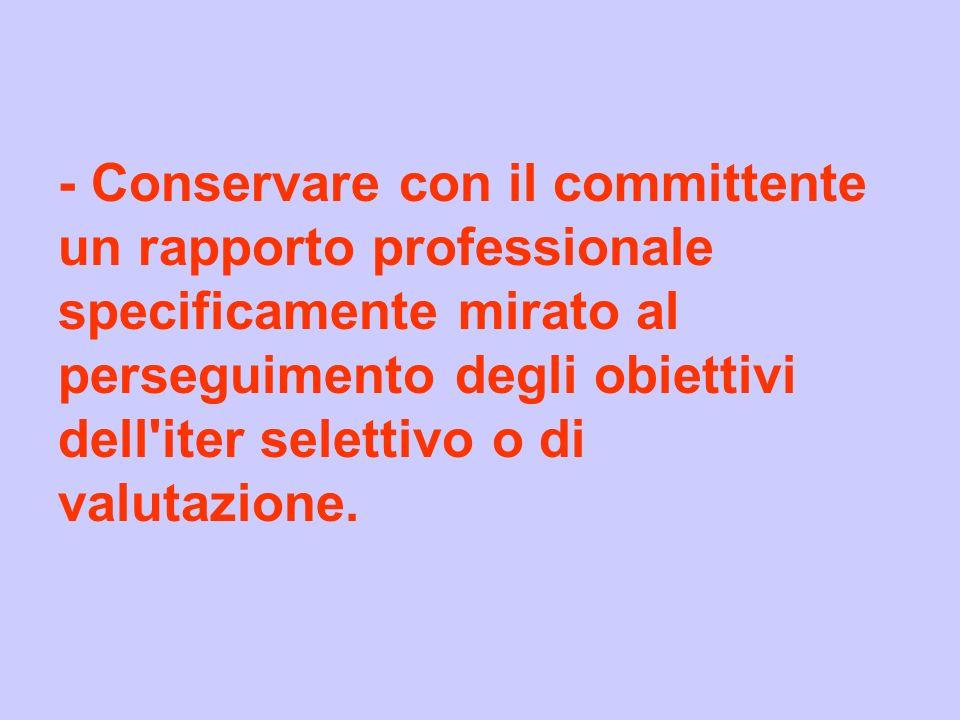 - Conservare con il committente un rapporto professionale specificamente mirato al perseguimento degli obiettivi dell'iter selettivo o di valutazione.