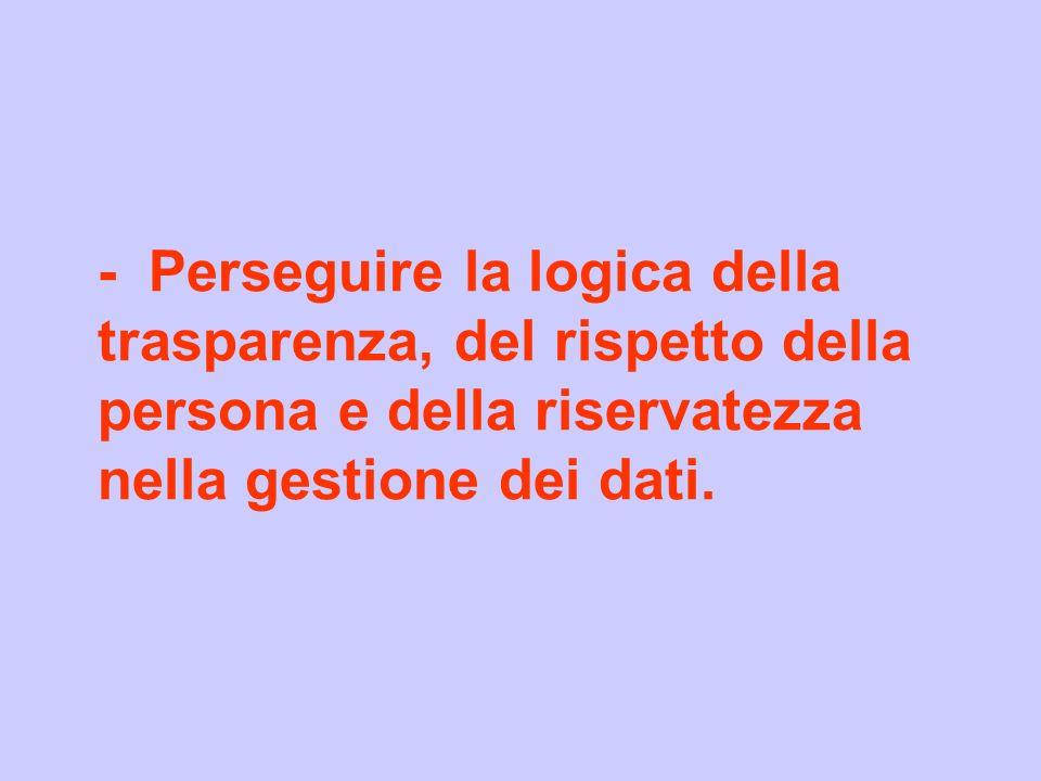 - Perseguire la logica della trasparenza, del rispetto della persona e della riservatezza nella gestione dei dati.