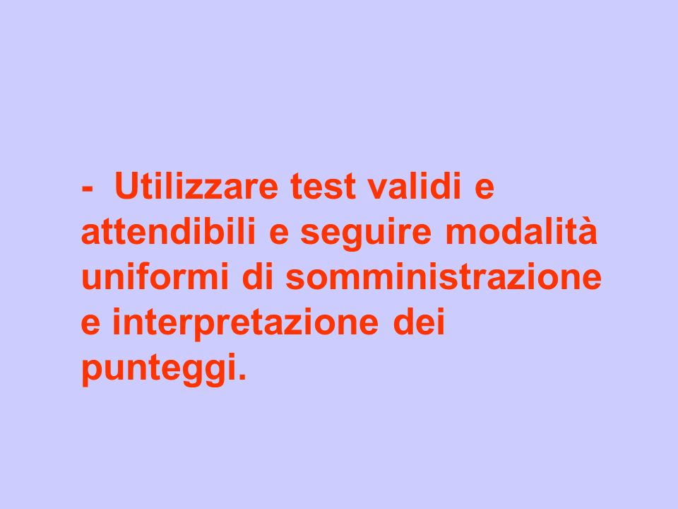 - Utilizzare test validi e attendibili e seguire modalità uniformi di somministrazione e interpretazione dei punteggi.