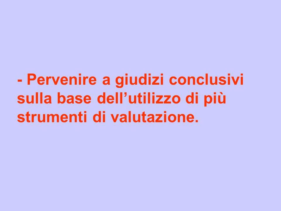 - Pervenire a giudizi conclusivi sulla base dellutilizzo di più strumenti di valutazione.