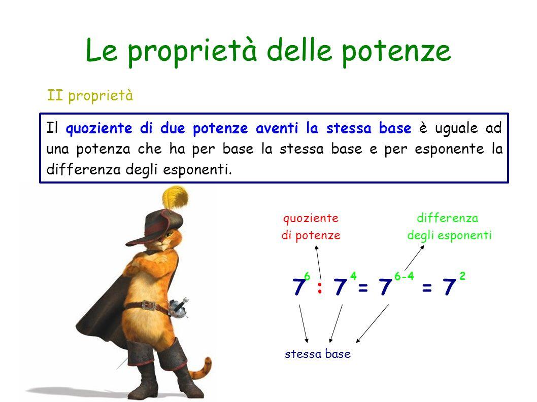 Le proprietà delle potenze II proprietà Il quoziente di due potenze aventi la stessa base è uguale ad una potenza che ha per base la stessa base e per