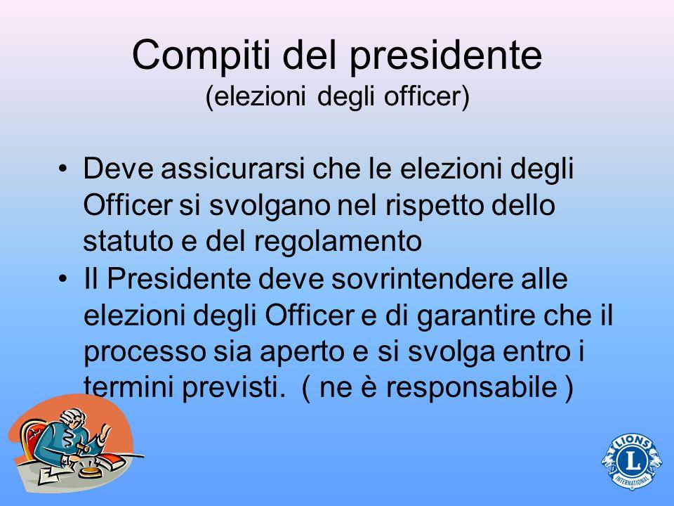 Compiti del presidente (elezioni degli officer) Deve assicurarsi che le elezioni degli Officer si svolgano nel rispetto dello statuto e del regolament