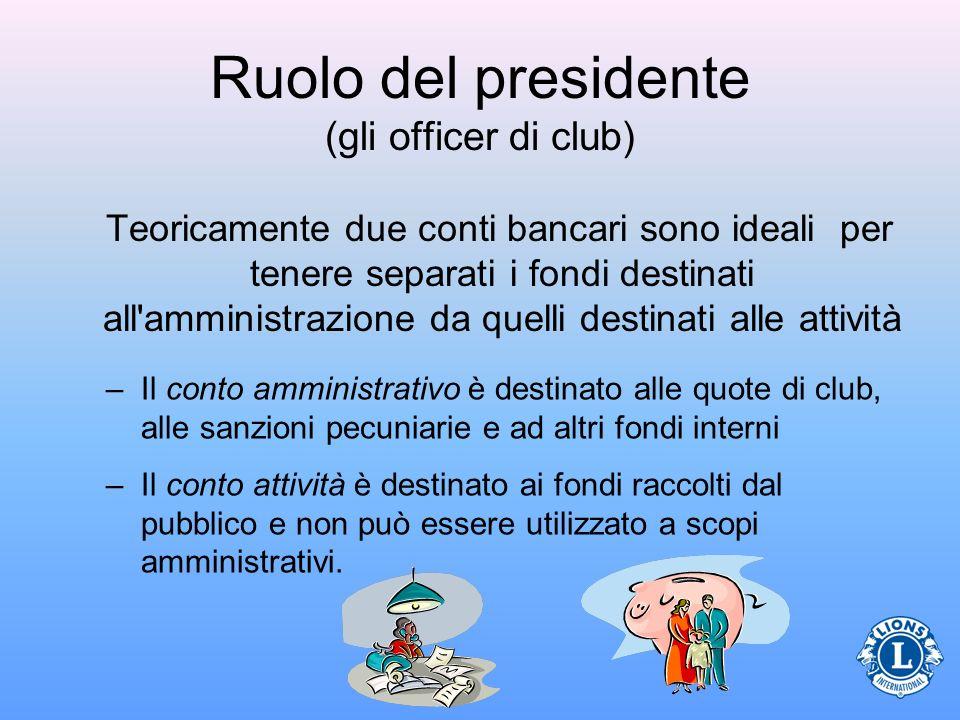 Ruolo del presidente (gli officer di club) Teoricamente due conti bancari sono ideali per tenere separati i fondi destinati all'amministrazione da que