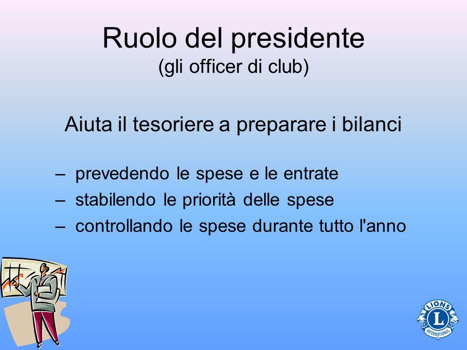 Ruolo del presidente (gli officer di club) Aiuta il tesoriere a preparare i bilanci –prevedendo le spese e le entrate –stabilendo le priorità delle spese –controllando le spese durante tutto l anno