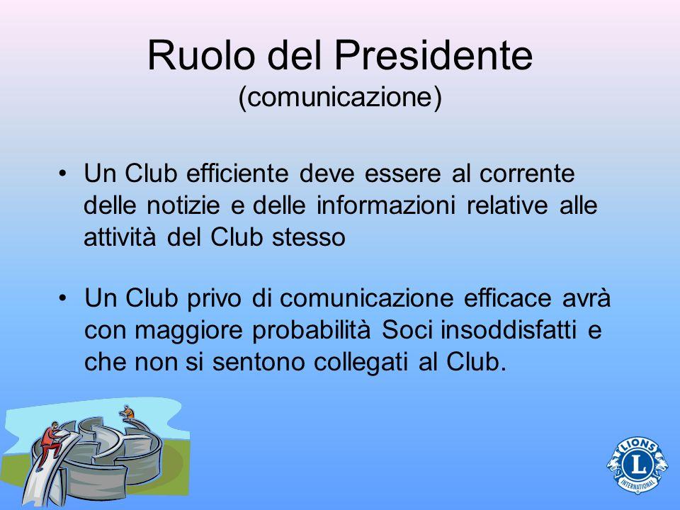 Ruolo del Presidente (comunicazione) Un Club efficiente deve essere al corrente delle notizie e delle informazioni relative alle attività del Club stesso Un Club privo di comunicazione efficace avrà con maggiore probabilità Soci insoddisfatti e che non si sentono collegati al Club.