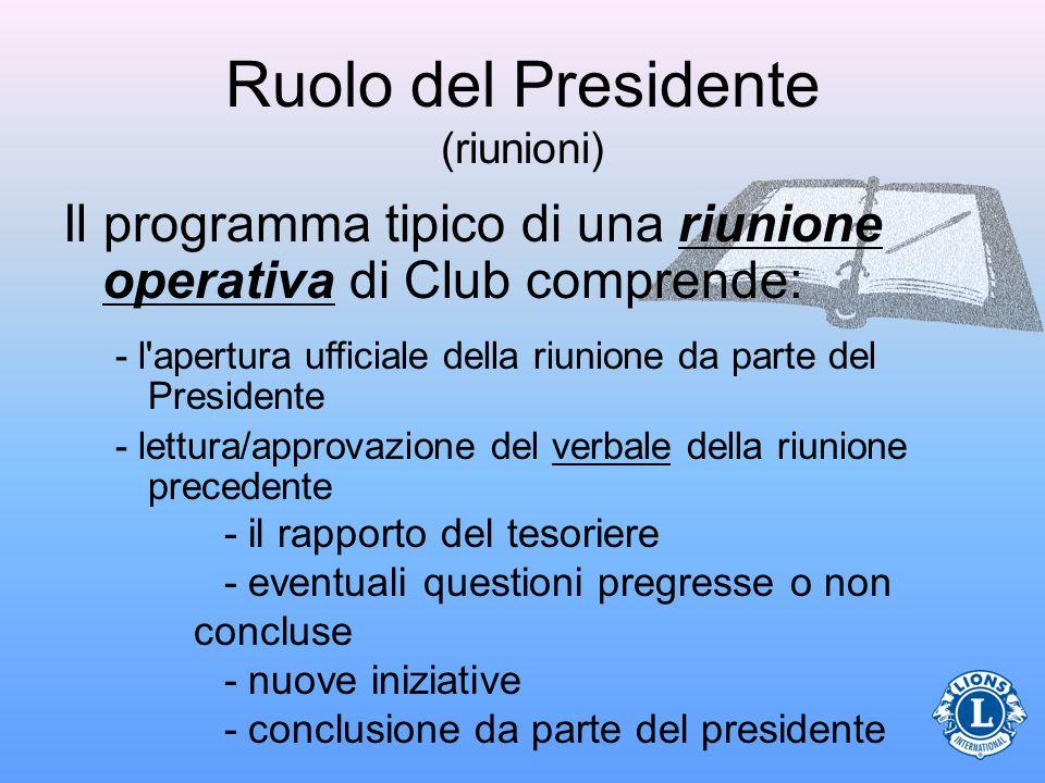 Ruolo del Presidente (riunioni) Il programma tipico di una riunione operativa di Club comprende: - l apertura ufficiale della riunione da parte del Presidente - lettura/approvazione del verbale della riunione precedente - il rapporto del tesoriere - eventuali questioni pregresse o non concluse - nuove iniziative - conclusione da parte del presidente