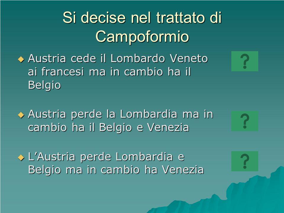 Si decise nel trattato di Campoformio Austria cede il Lombardo Veneto ai francesi ma in cambio ha il Belgio Austria cede il Lombardo Veneto ai frances