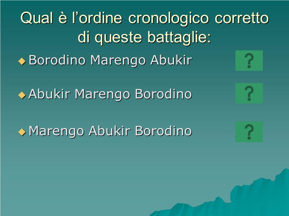 Qual è lordine cronologico corretto di queste battaglie: Borodino Marengo Abukir Borodino Marengo Abukir Abukir Marengo Borodino Abukir Marengo Borodi