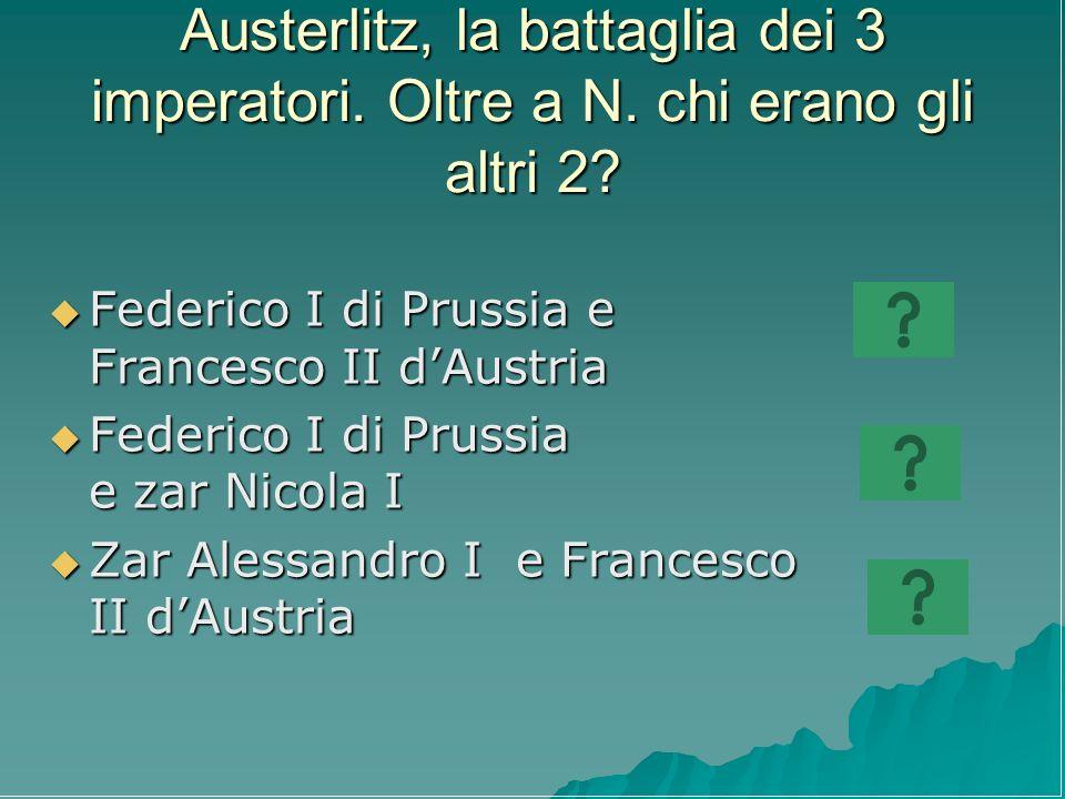 Austerlitz, la battaglia dei 3 imperatori. Oltre a N. chi erano gli altri 2? Federico I di Prussia e Francesco II dAustria Federico I di Prussia e Fra
