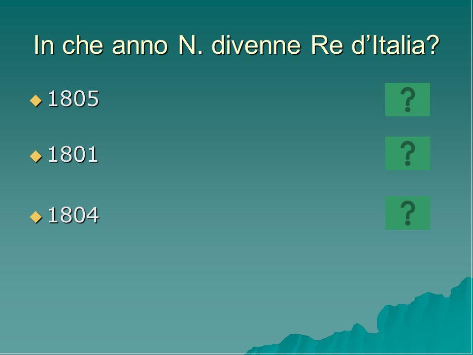 In che anno N. divenne Re dItalia? 1805 1805 1801 1801 1804 1804