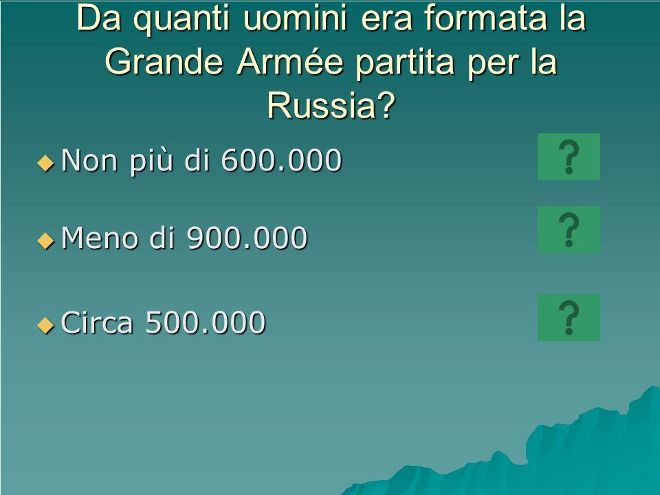 Da quanti uomini era formata la Grande Armée partita per la Russia? Non più di 600.000 Non più di 600.000 Meno di 900.000 Meno di 900.000 Circa 500.00