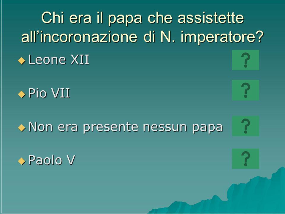 Chi era il papa che assistette allincoronazione di N. imperatore? Leone XII Leone XII Pio VII Pio VII Non era presente nessun papa Non era presente ne