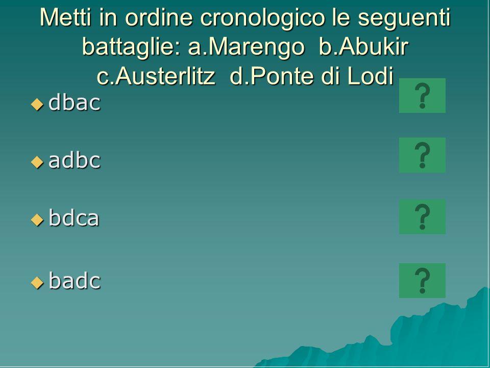 Metti in ordine cronologico le seguenti battaglie: a.Marengo b.Abukir c.Austerlitz d.Ponte di Lodi dbac dbac adbc adbc bdca bdca badc badc