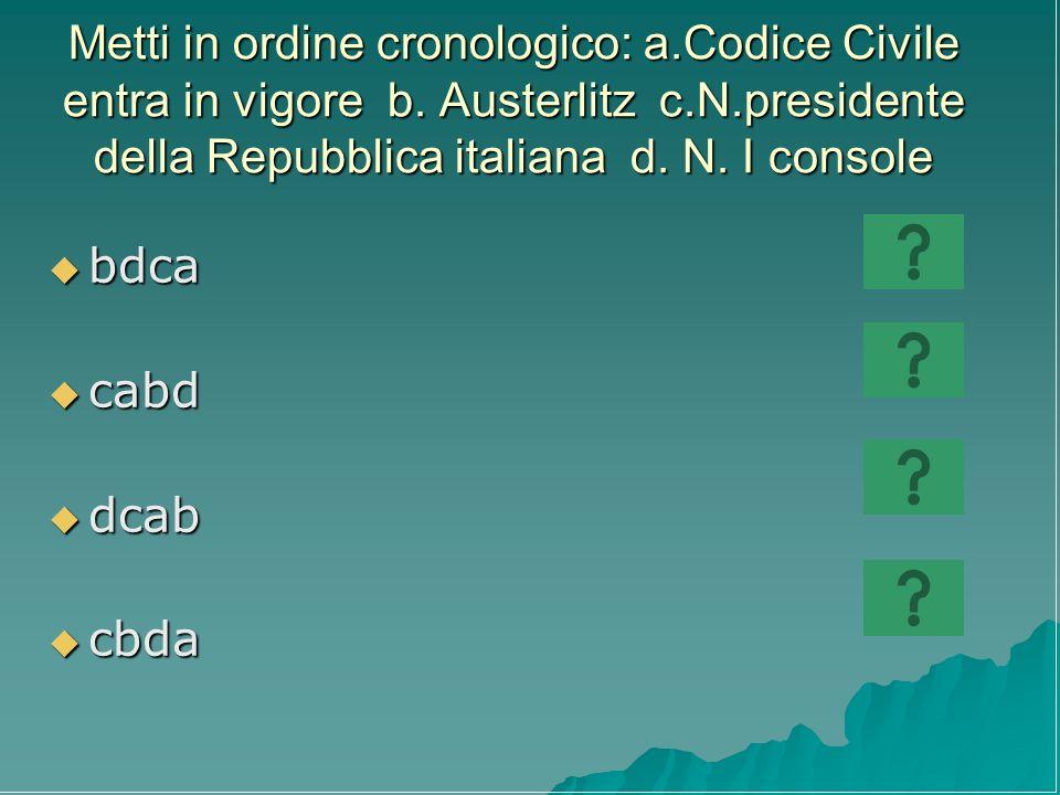 Metti in ordine cronologico: a.Codice Civile entra in vigore b. Austerlitz c.N.presidente della Repubblica italiana d. N. I console bdca bdca cabd cab