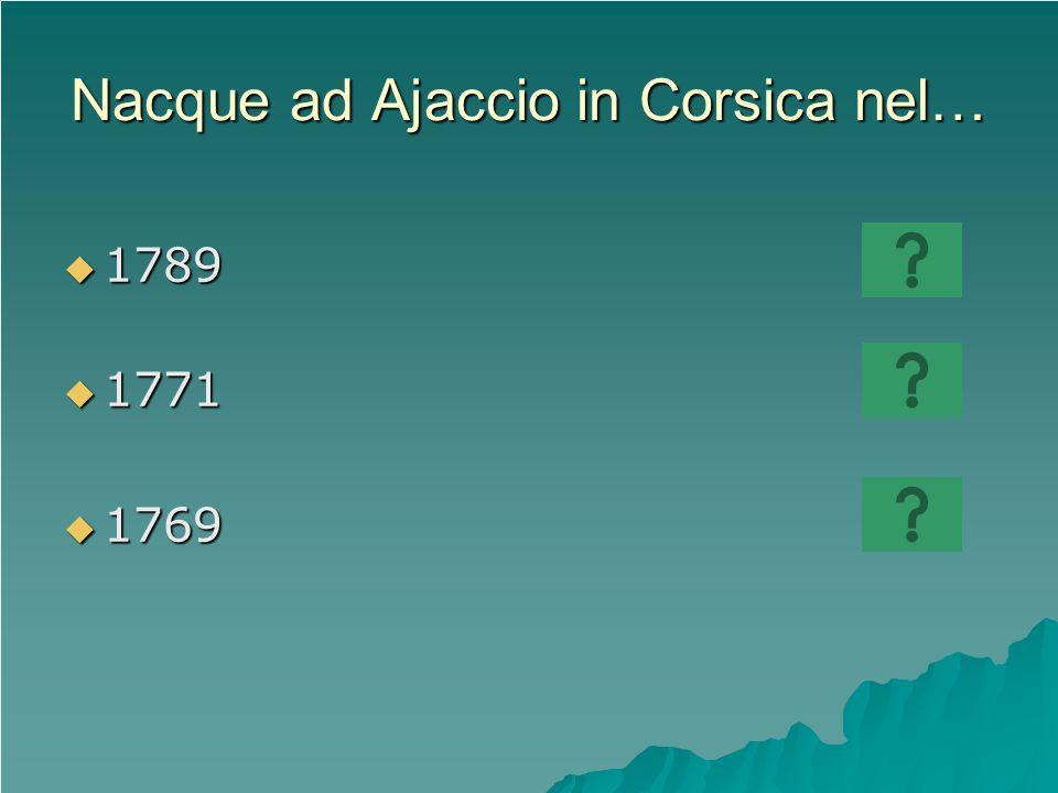 Nacque ad Ajaccio in Corsica nel… 1789 1789 1771 1771 1769 1769