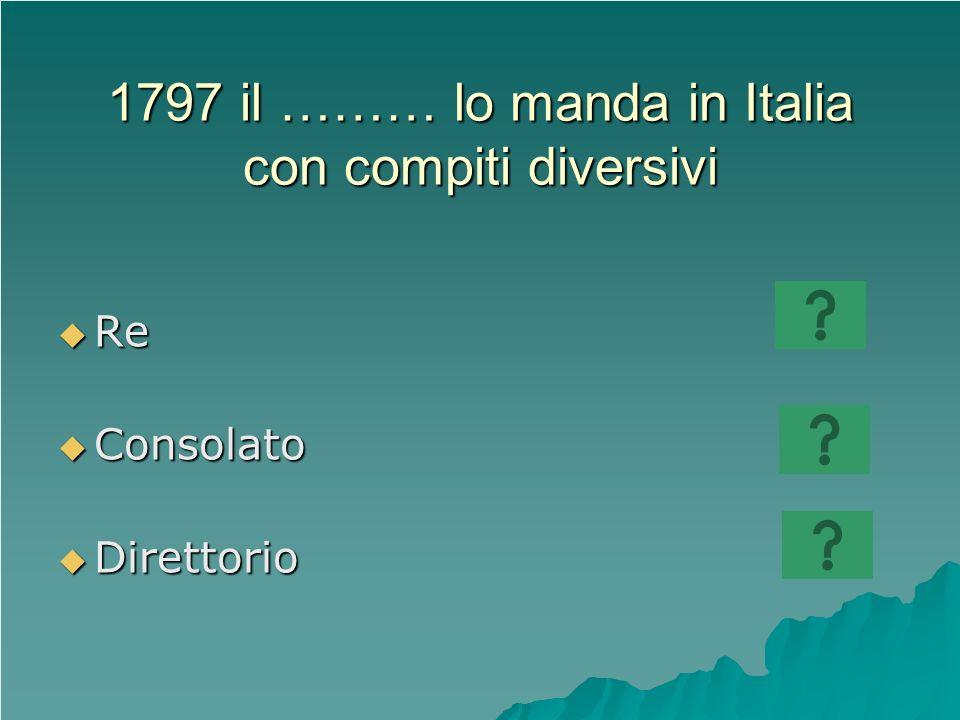 1797 il ……… lo manda in Italia con compiti diversivi Re Re Consolato Consolato Direttorio Direttorio