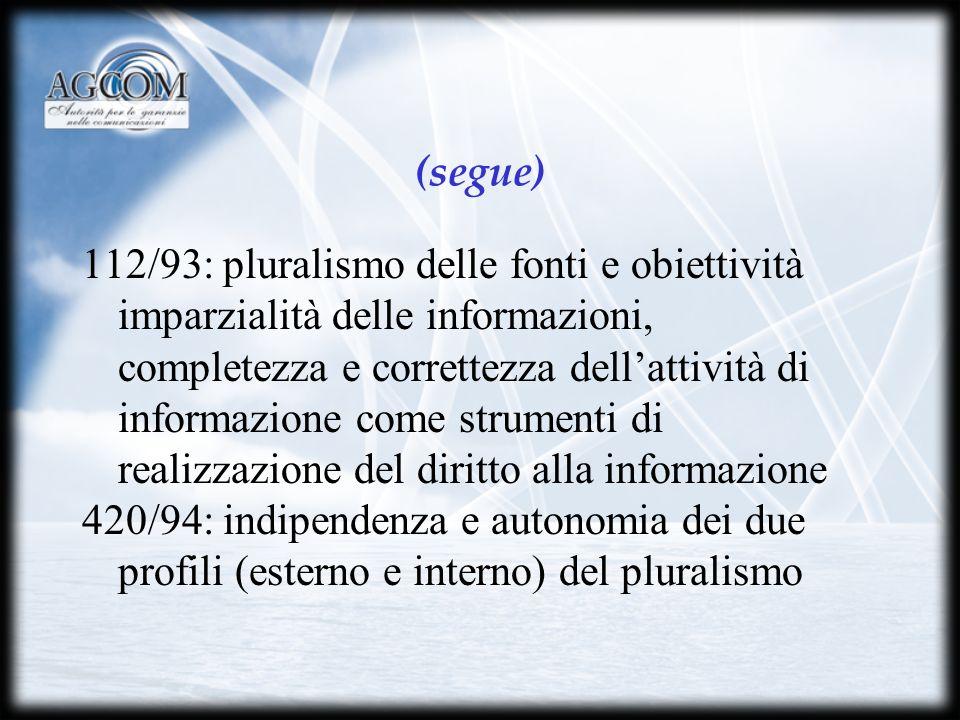 (segue) 112/93: pluralismo delle fonti e obiettività imparzialità delle informazioni, completezza e correttezza dellattività di informazione come strumenti di realizzazione del diritto alla informazione 420/94: indipendenza e autonomia dei due profili (esterno e interno) del pluralismo